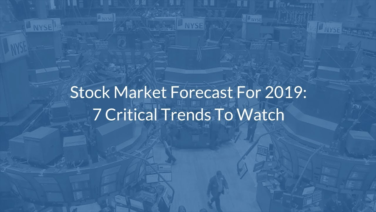Stock Market Forecast For 2019: 7 Critical Trends To Watch
